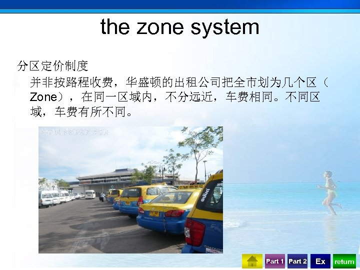 the zone system 分区定价制度 并非按路程收费,华盛顿的出租公司把全市划为几个区( Zone),在同一区域内,不分远近,车费相同。不同区 域,车费有所不同。 Part 1 Part 2 Ex return