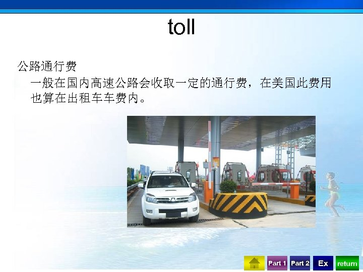 toll 公路通行费 一般在国内高速公路会收取一定的通行费,在美国此费用 也算在出租车车费内。 Part 1 Part 2 Ex return