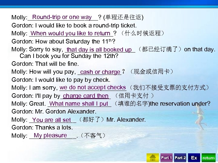 Round-trip or one way Molly: ___________? (单程还是往返) Gordon: I would like to book a