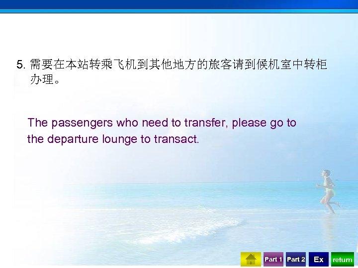 5. 需要在本站转乘飞机到其他地方的旅客请到候机室中转柜 办理。 The passengers who need to transfer, please go to the departure
