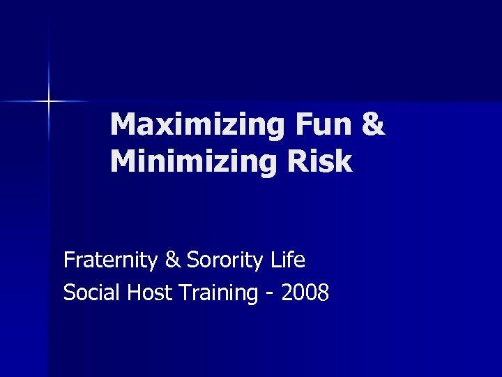 Maximizing Fun & Minimizing Risk Fraternity & Sorority Life Social Host Training - 2008