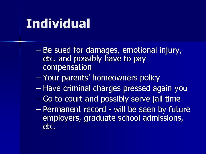 Individual – Be sued for damages, emotional injury, etc. and possibly have to pay