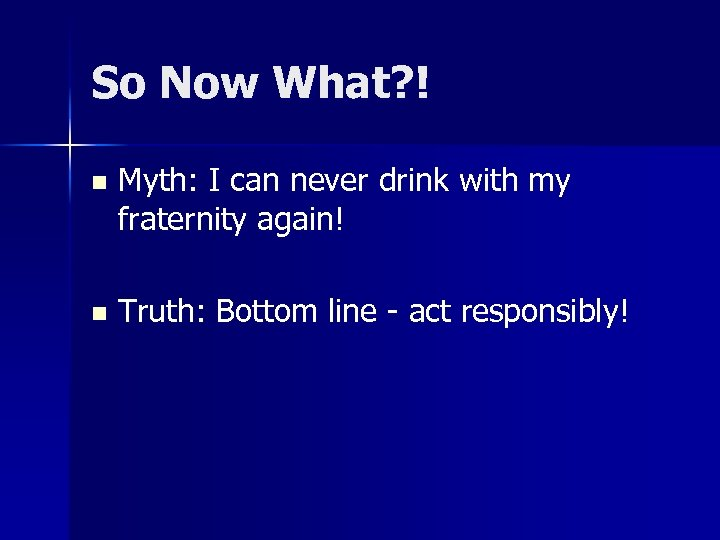 So Now What? ! n Myth: I can never drink with my fraternity again!