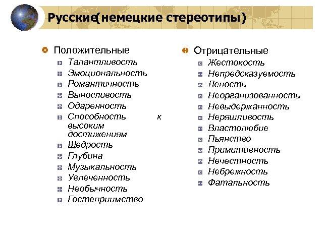 Русские(немецкие стереотипы) Положительные Талантливость Эмоциональность Романтичность Выносливость Одаренность Способность высоким достижениям Щедрость Глубина Музыкальность