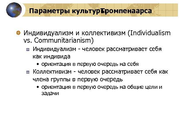 Параметры культуры Тромпенаарса Индивидуализм и коллективизм (Individualism vs. Communitarianism) Индивидуализм - человек рассматривает себя