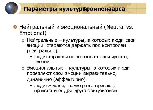 Параметры культуры Тромпенаарса Нейтральный и эмоциональный (Neutral vs. Emotional) Нейтральные – культуры, в которых