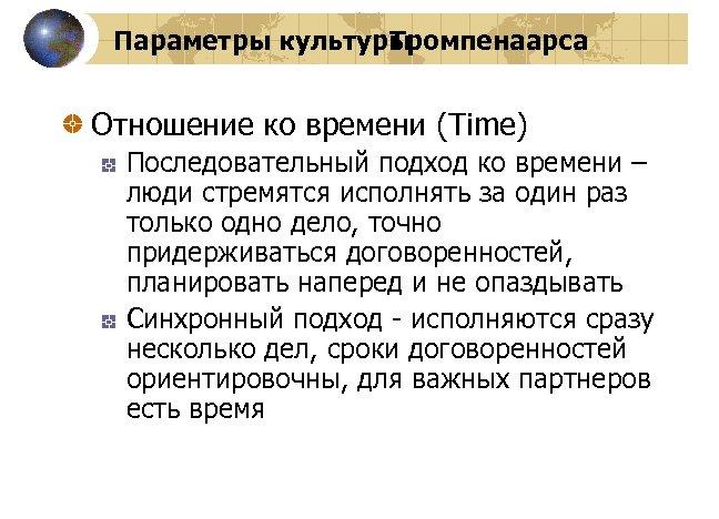 Параметры культуры Тромпенаарса Отношение ко времени (Time) Последовательный подход ко времени – люди стремятся