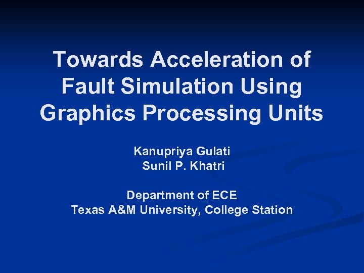 Towards Acceleration of Fault Simulation Using Graphics Processing Units Kanupriya Gulati Sunil P. Khatri