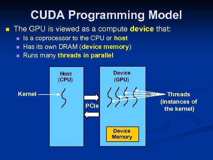 CUDA Programming Model n The GPU is viewed as a compute device that: n