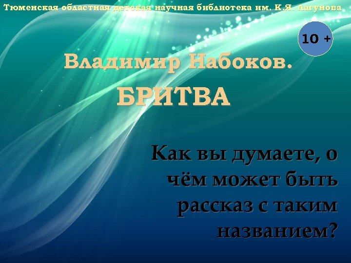Тюменская областная детская научная библиотека им. К. Я. Лагунова 10 + Владимир Набоков. БРИТВА