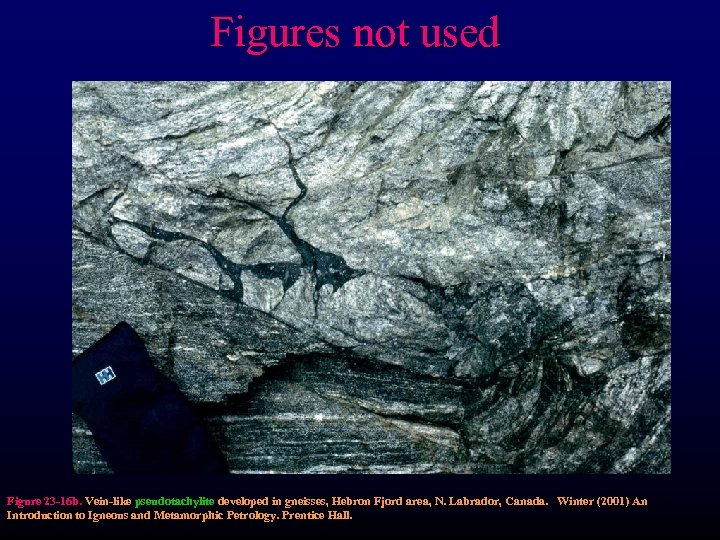 Figures not used Figure 23 -16 b. Vein-like pseudotachylite developed in gneisses, Hebron Fjord
