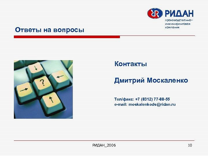 производственно– инжиниринговая компания Ответы на вопросы Контакты Дмитрий Москаленко Тел/факс: +7 (8312) 77 -88