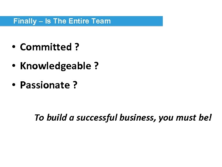 Finally – Is The Entire Team • Committed ? • Knowledgeable ? • Passionate