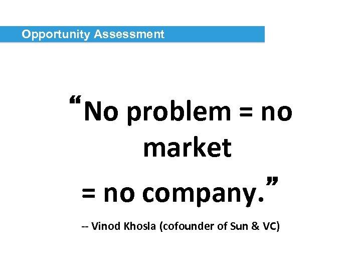 "Opportunity Assessment ""No problem = no market = no company. "" -- Vinod Khosla"