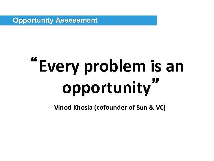 """Opportunity Assessment """"Every problem is an opportunity"""" -- Vinod Khosla (cofounder of Sun &"""