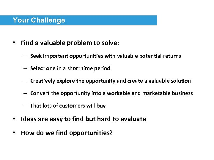 Your Challenge • Find a valuable problem to solve: – Seek important opportunities with