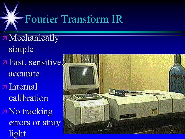 Fourier Transform IR ä Mechanically simple ä Fast, sensitive, accurate ä Internal calibration ä