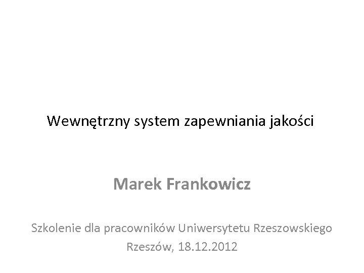 Wewnętrzny system zapewniania jakości Marek Frankowicz Szkolenie dla pracowników Uniwersytetu Rzeszowskiego Rzeszów, 18. 12.