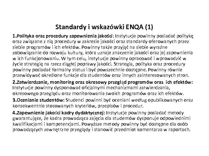 Standardy i wskazówki ENQA (1) 1. Polityka oraz procedury zapewnienia jakości: Instytucje powinny posiadać