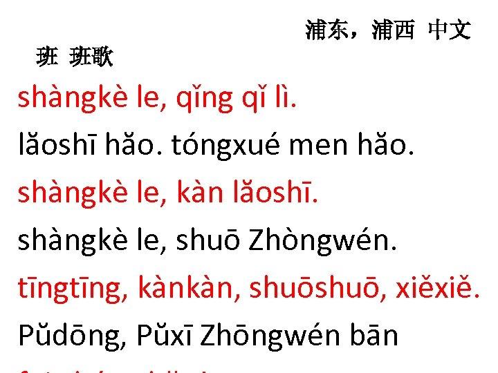 浦东,浦西 中文 班 班歌 shàngkè le, qǐng qǐ lì. lăoshī hăo. tóngxué men hăo.