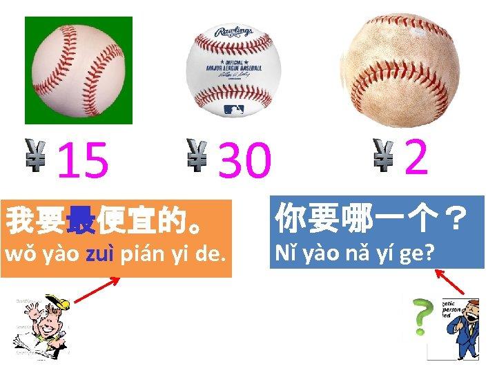 15 30 2 我要最便宜的。 你要哪一个? wǒ yào zuì pián yi de. Nǐ yào nǎ