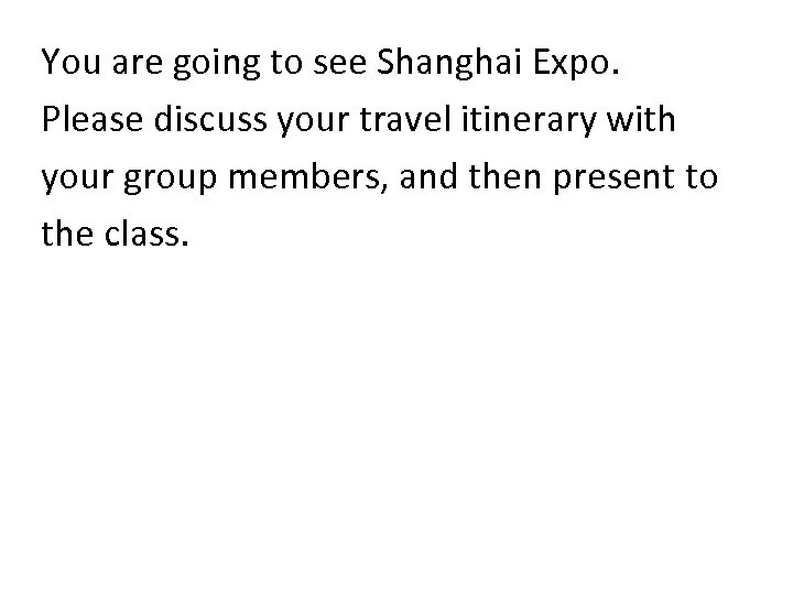You are going to see Shanghai Expo. Please discuss your travel itinerary with your