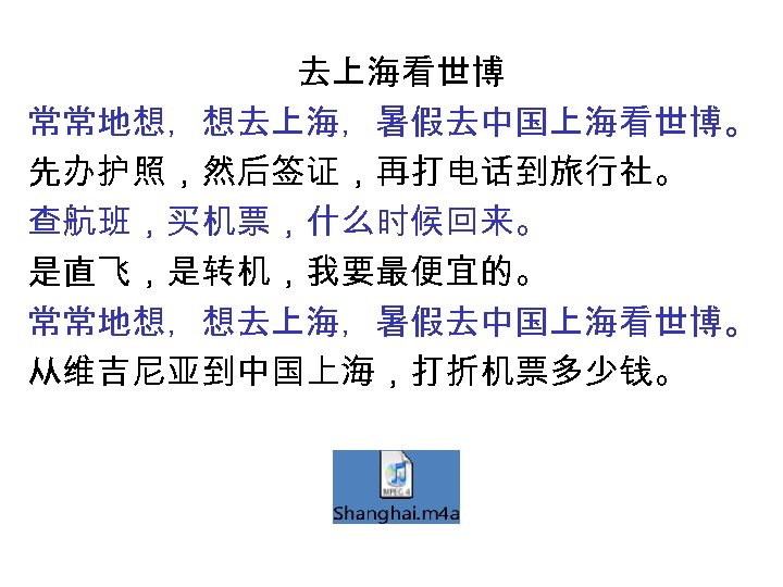 去上海看世博 常常地想,想去上海,暑假去中国上海看世博。 先办护照,然后签证,再打电话到旅行社。 查航班,买机票,什么时候回来。 是直飞,是转机,我要最便宜的。 常常地想,想去上海,暑假去中国上海看世博。 从维吉尼亚到中国上海,打折机票多少钱。