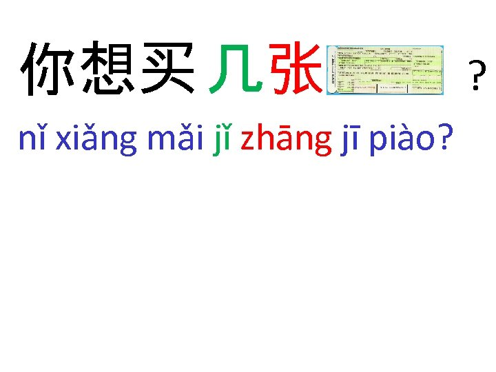你想买 几张 nǐ xiǎng mǎi jǐ zhāng jī piào? ?