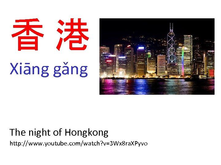 香港 Xiāng gǎng The night of Hongkong http: //www. youtube. com/watch? v=3 Wx 8