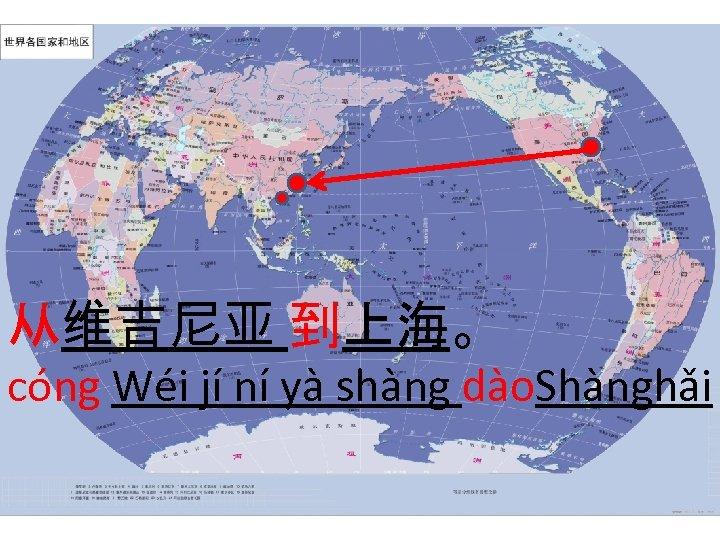 从维吉尼亚 到上海。 cóng Wéi jí ní yà shàng dào. Shànghǎi