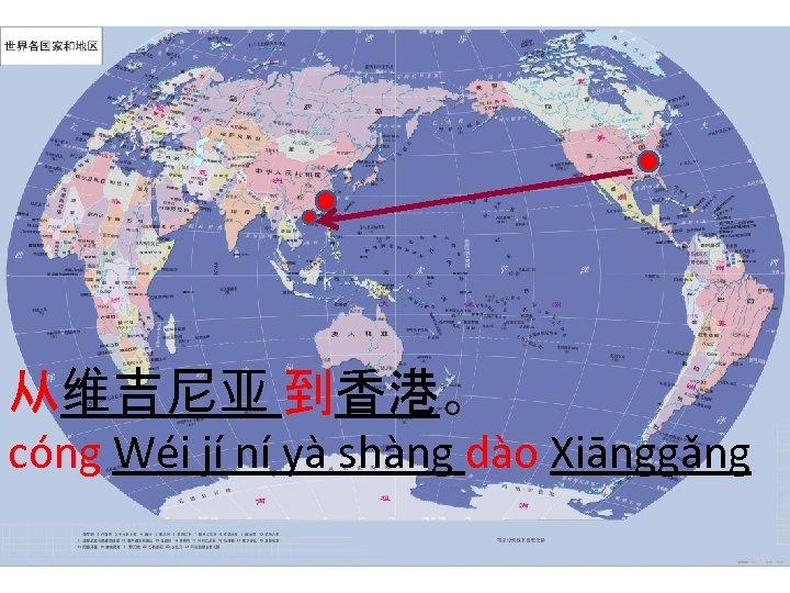 从维吉尼亚 到香港。 cóng Wéi jí ní yà shàng dào Xiānggǎng