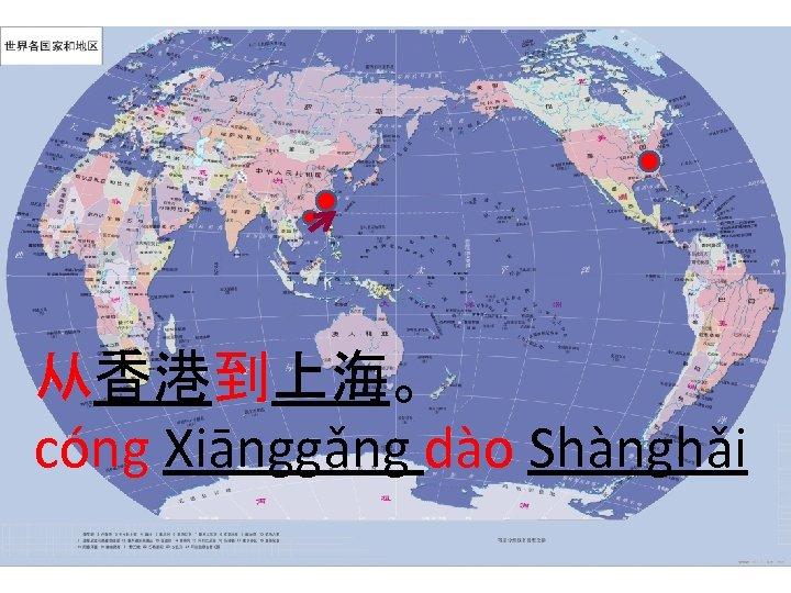从香港到上海。 cóng Xiānggǎng dào Shànghǎi