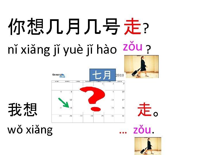 你想几月几号 走? nǐ xiǎng jǐ yuè jǐ hào zǒu ? 七月 我想 wǒ xiǎng
