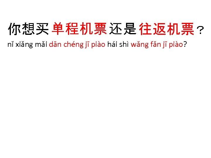 你想买 单程机票 还是 往返机票? nǐ xiǎng mǎi dān chéng jī piào hái shì wǎng