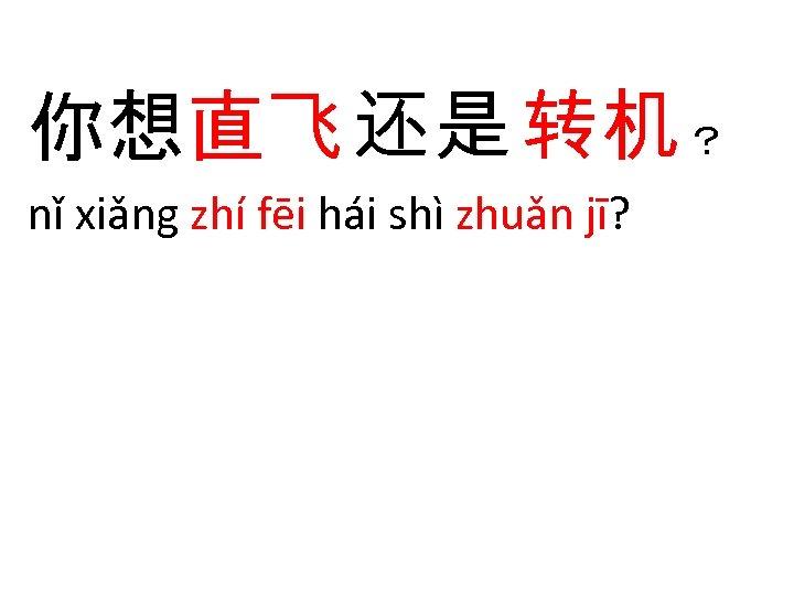 你想直飞 还是 转机 ? nǐ xiǎng zhí fēi hái shì zhuǎn jī?