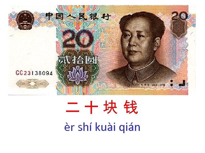 二十块 钱 èr shí kuài qián