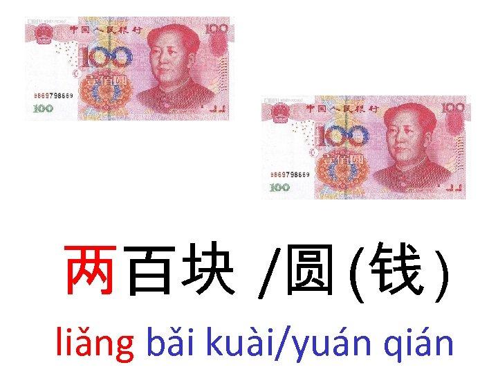 两百块 /圆 (钱 ) liǎng bǎi kuài/yuán qián