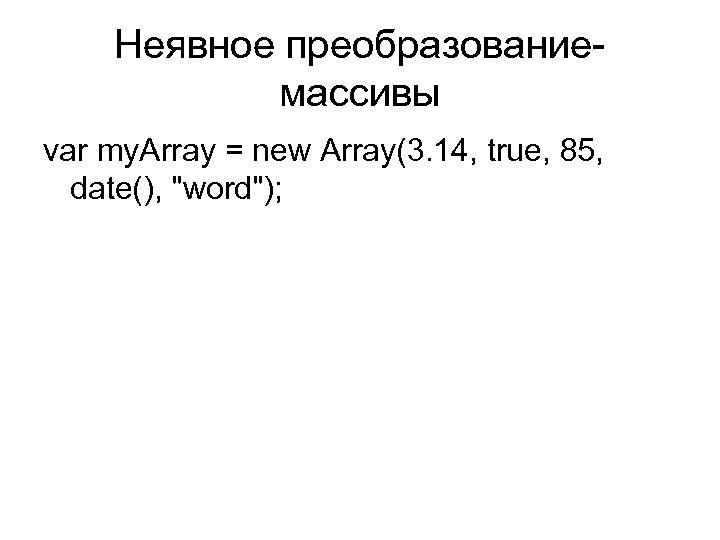 Неявное преобразование- массивы var my. Array = new Array(3. 14, true, 85, date(),