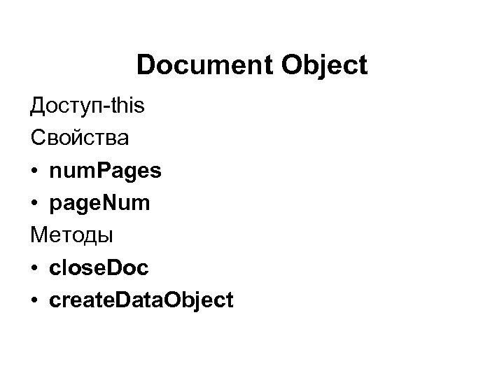 Document Object Доступ-this Свойства • num. Pages • page. Num Методы • close. Doc