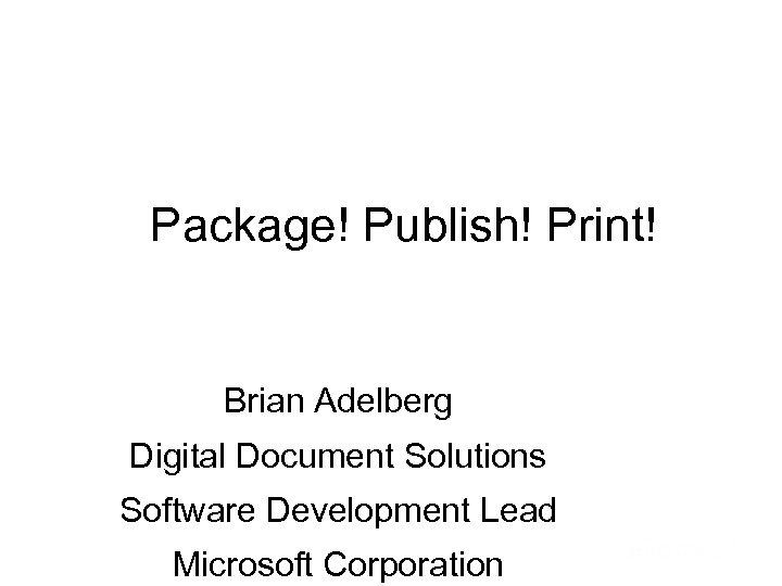 Package! Publish! Print! Brian Adelberg Digital Document Solutions Software Development Lead Microsoft Corporation