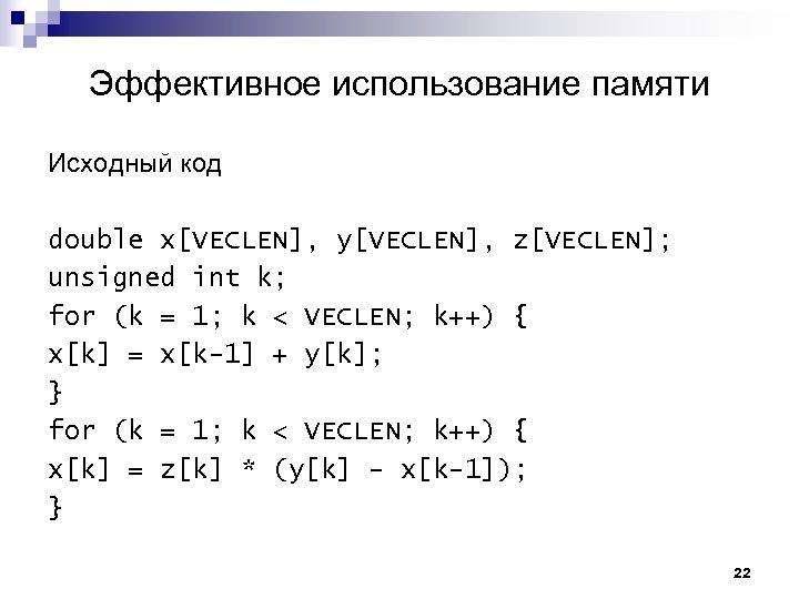 Эффективное использование памяти Исходный код double x[VECLEN], y[VECLEN], z[VECLEN]; unsigned int k; for (k