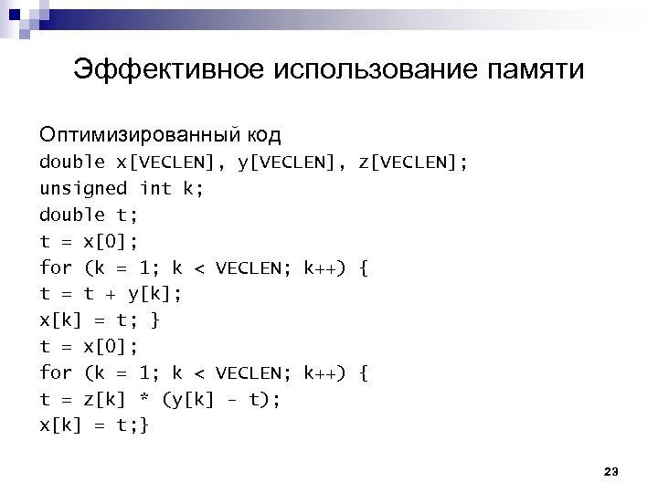Эффективное использование памяти Оптимизированный код double x[VECLEN], y[VECLEN], z[VECLEN]; unsigned int k; double t;