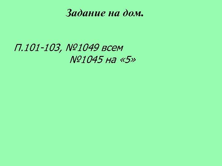 Задание на дом. П. 101 -103, № 1049 всем № 1045 на « 5»