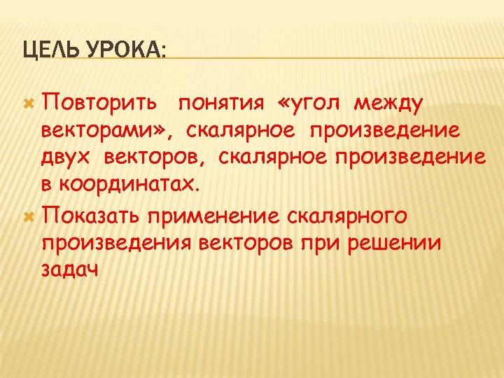ЦЕЛЬ УРОКА: Повторить понятия «угол между векторами» , скалярное произведение двух векторов, скалярное произведение