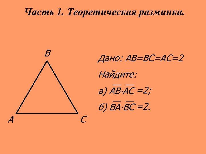 Часть 1. Теоретическая разминка. В Дано: АВ=ВС=АС=2 Найдите: а) АВ∙АС =2; б) ВА∙ВС =2.