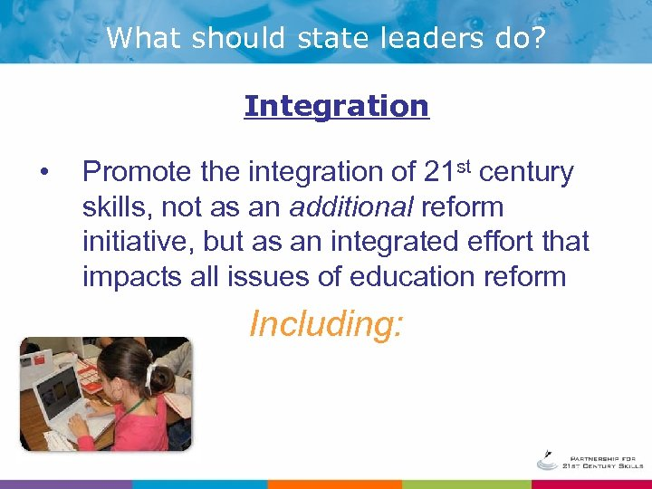 What should state leaders do? Integration • Promote the integration of 21 st century