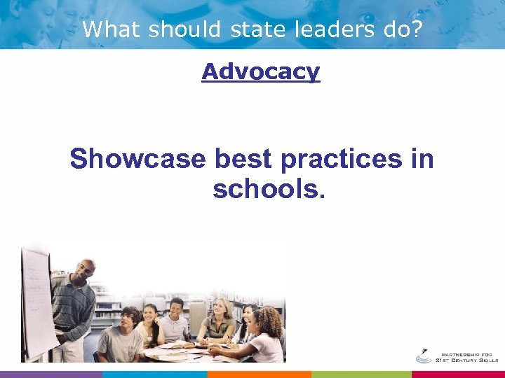 What should state leaders do? Advocacy Showcase best practices in schools.