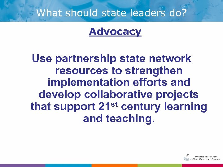 What should state leaders do? Advocacy Use partnership state network resources to strengthen implementation