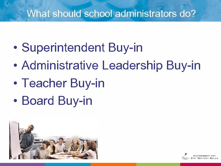What should school administrators do? • • Superintendent Buy-in Administrative Leadership Buy-in Teacher Buy-in