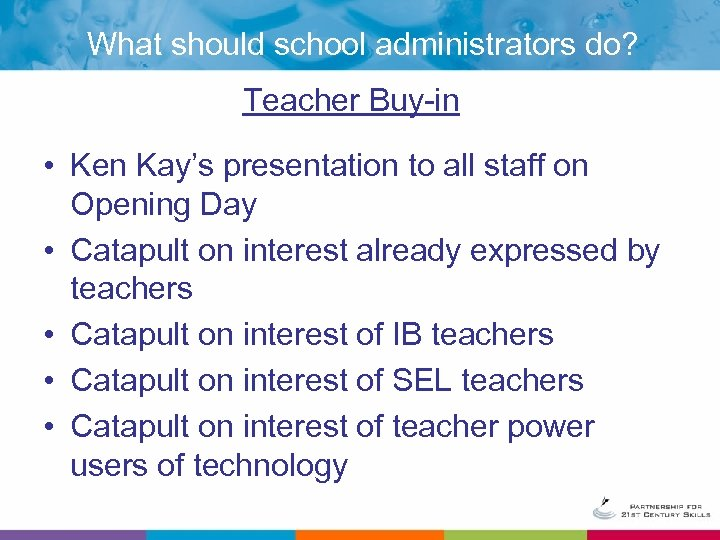 What should school administrators do? Teacher Buy-in • Ken Kay's presentation to all staff